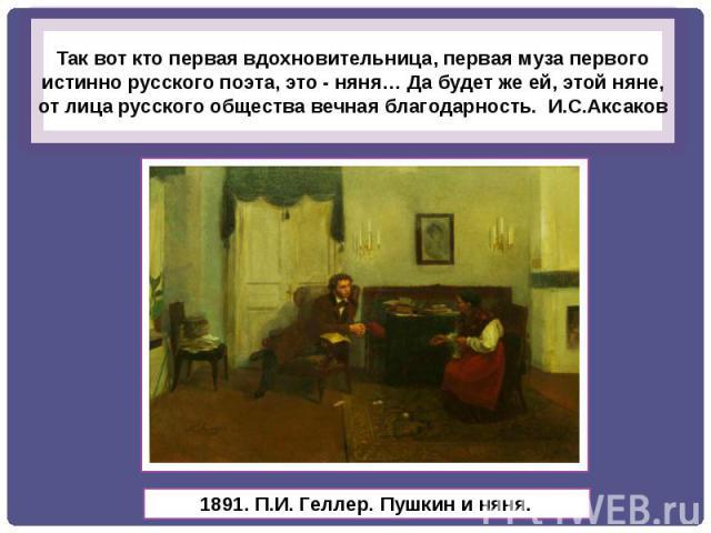 Так вот кто первая вдохновительница, первая муза первого истинно русского поэта, это - няня… Да будет же ей, этой няне, от лица русского общества вечная благодарность. И.С.Аксаков
