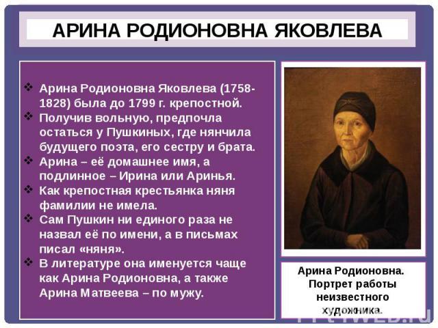 Арина Родионовна Яковлева (1758-1828) была до 1799 г. крепостной.Получив вольную, предпочла остаться у Пушкиных, где нянчила будущего поэта, его сестру и брата.Арина – её домашнее имя, а подлинное – Ирина или Аринья.Как крепостная крестьянка няня фа…