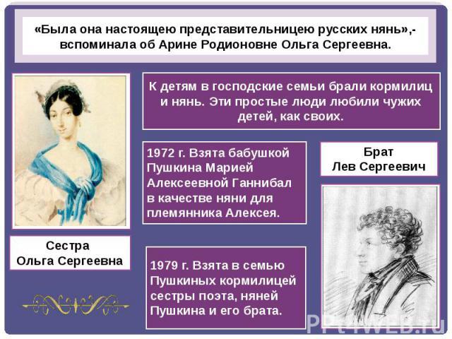 «Была она настоящею представительницею русских нянь»,- вспоминала об Арине Родионовне Ольга Сергеевна.К детям в господские семьи брали кормилиц и нянь. Эти простые люди любили чужих детей, как своих.1972 г. Взята бабушкой Пушкина Марией Алексеевной …