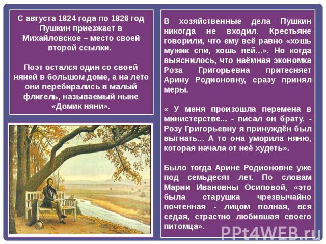 С августа 1824 года по 1826 год Пушкин приезжает в Михайловское – место своей второй ссылки. Поэт остался один со своей няней в большом доме, а на лето они перебирались в малый флигель, называемый ныне «Домик няни».В хозяйственные дела Пушкин никогд…