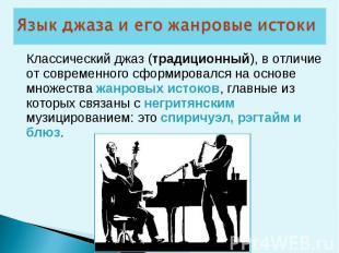 Классический джаз (традиционный), в отличие от современного сформировался на осн