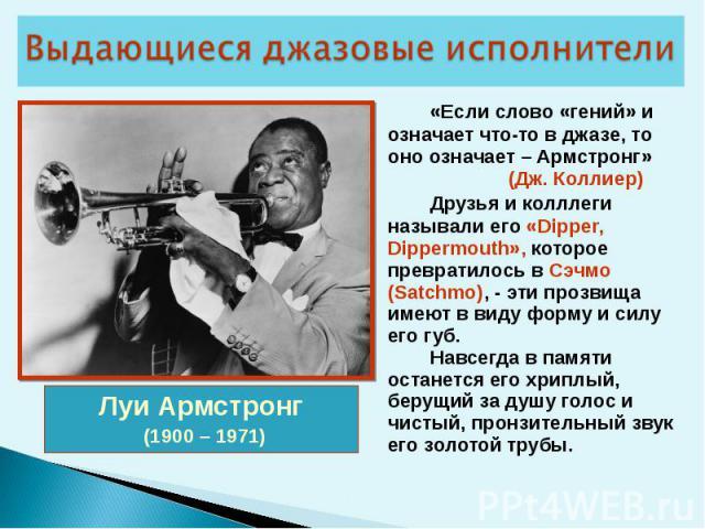 «Если слово «гений» и означает что-то в джазе, то оно означает – Армстронг» (Дж. Коллиер) Друзья и колллеги называли его «Dipper, Dippermouth», которое превратилось в Сэчмо (Satchmo), - эти прозвища имеют в виду форму и силу его губ. Навсегда в памя…