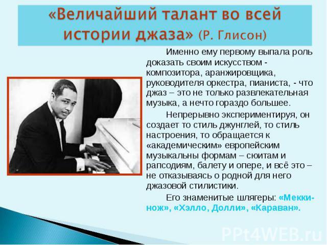 Именно ему первому выпала роль доказать своим искусством - композитора, аранжировщика, руководителя оркестра, пианиста, - что джаз – это не только развлекательная музыка, а нечто гораздо большее. Непрерывно экспериментируя, он создает то стиль джунг…