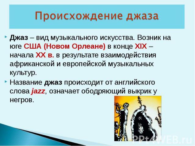 Джаз – вид музыкального искусства. Возник на юге США (Новом Орлеане) в конце XIX – начала XX в. в результате взаимодействия африканской и европейской музыкальных культур. Название джаз происходит от английского слова jazz, означает ободряющий выкрик…
