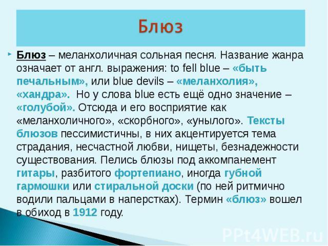 Блюз – меланхоличная сольная песня. Название жанра означает от англ. выражения: to fell blue – «быть печальным», или blue devils – «меланхолия», «хандра». Но у слова blue есть ещё одно значение – «голубой». Отсюда и его восприятие как «меланхоличног…