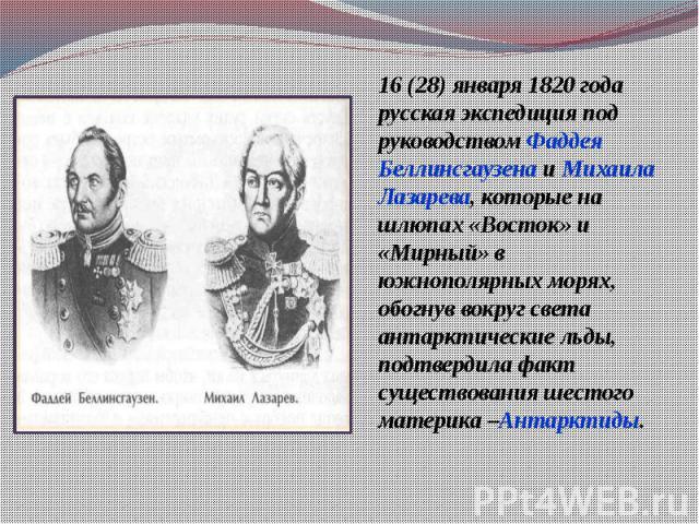 16 (28) января 1820 года русская экспедиция под руководством Фаддея Беллинсгаузена и Михаила Лазарева, которые на шлюпах «Восток» и «Мирный» в южнополярных морях, обогнув вокруг света антарктические льды, подтвердила факт существования шестого матер…