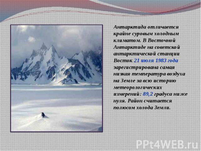 Антарктида отличается крайне суровым холодным климатом. В Восточной Антарктиде на советской антарктической станции Восток 21 июля 1983 года зарегистрирована самая низкая температура воздуха на Земле за всю историю метеорологических измерений: 89,2 г…