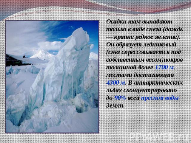 Осадки там выпадают только в виде снега (дождь — крайне редкое явление). Он образует ледниковый (снег спрессовывается под собственным весом)покров толщиной более 1700 м, местами достигающий 4300 м. В антарктических льдах сконцентрировано до 90% всей…