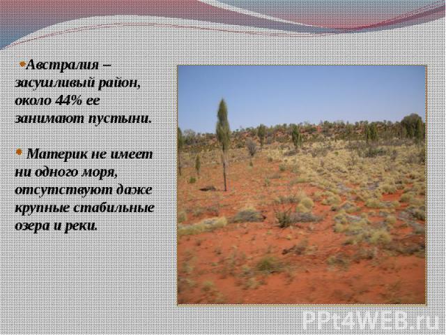 Австралия – засушливый район, около 44% ее занимают пустыни. Материк не имеет ни одного моря, отсутствуют даже крупные стабильные озера и реки.