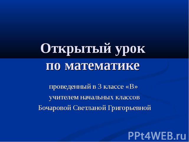 Открытый урок по математике проведенный в 3 классе «В» учителем начальных классовБочаровой Светланой Григорьевной