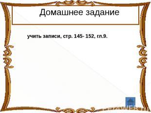 Домашнее заданиеучить записи, стр. 145- 152, гл.9.52, гл.9.