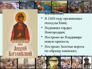Построил резиденцию Боголюбово;В 1169 году организовал поход на Киев;Подчинил го
