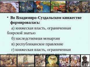 Во Владимиро-Суздальском княжестве формировалась:а) княжеская власть, ограниченн