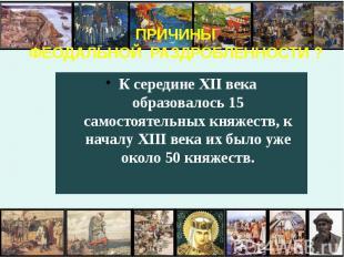 ПРИЧИНЫ ФЕОДАЛЬНОЙ РАЗДРОБЛЕННОСТИ ? К середине XII века образовалось 15 самосто