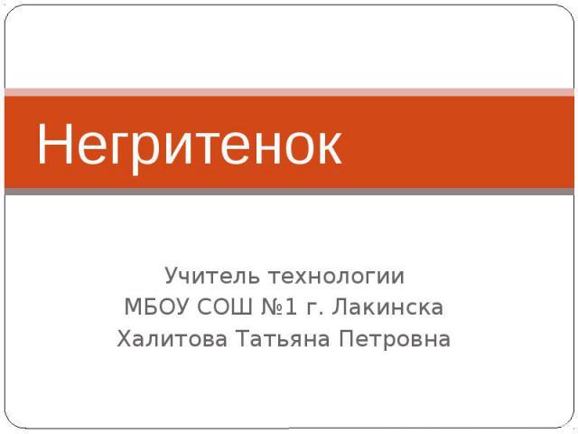 НегритенокУчитель технологииМБОУ СОШ №1 г. ЛакинскаХалитова Татьяна Петровна