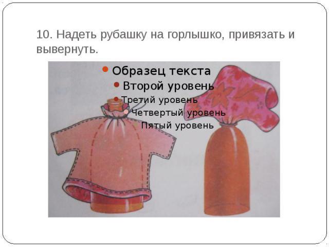 10. Надеть рубашку на горлышко, привязать и вывернуть.