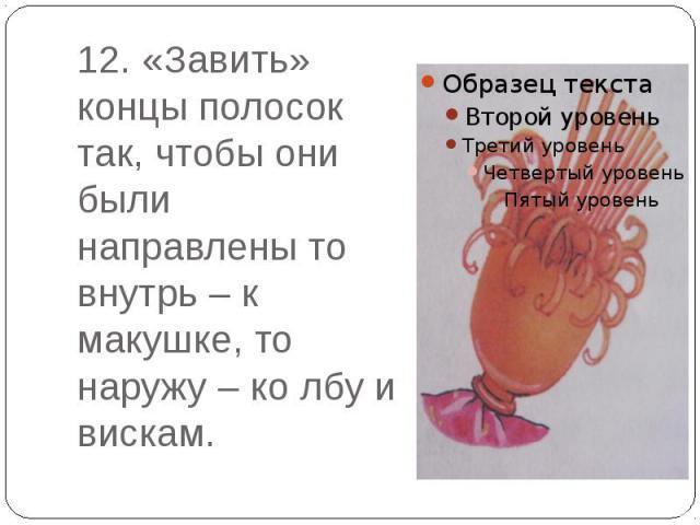 12. «Завить» концы полосок так, чтобы они были направлены то внутрь – к макушке, то наружу – ко лбу и вискам.