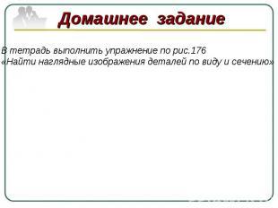 В тетрадь выполнить упражнение по рис.176«Найти наглядные изображения деталей по