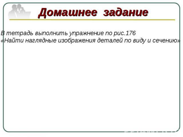 В тетрадь выполнить упражнение по рис.176«Найти наглядные изображения деталей по виду и сечению»