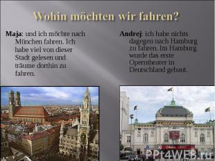 Maja: und ich möchte nach München fahren. Ich habe viel von dieser Stadt gelesen