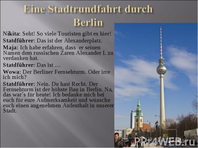 Nikita: Seht! So viele Touristen gibt es hier! Statdführer: Das ist der Alexanderplatz. Maja: Ich habe erfahren, dass er seinen Namen dem russischen Zaren Alexander Ι. zu verdanken hat. Statdführer: Das ist …Wowa: Der Berliner Fernsehturm. Oder irre…