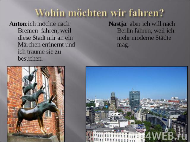 Wohin möchten wir fahren?Anton:ich möchte nach Bremen fahren, weil diese Stadt mir an ein Märchen errinernt und ich träume sie zu besuchen.Nastja: aber ich will nach Berlin fahren, weil ich mehr moderne Städte mag.