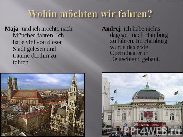 Maja: und ich möchte nach München fahren. Ich habe viel von dieser Stadt gelesen und träume dorthin zu fahren.Andrej: ich habe nichts dagegen nach Hamburg zu fahren. Im Hamburg wurde das erste Operntheater in Deutschland gebaut.