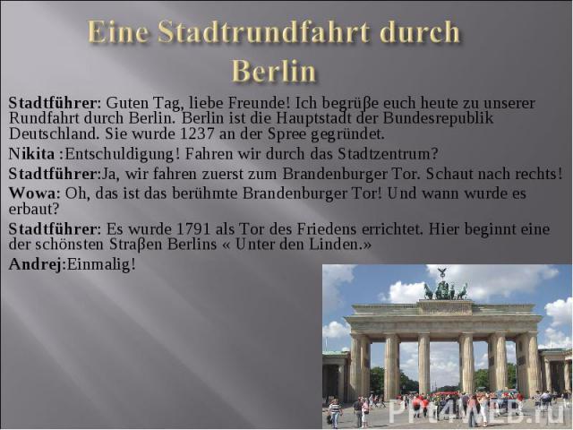 Stadtführer: Guten Tag, liebe Freunde! Ich begrüβe euch heute zu unserer Rundfahrt durch Berlin. Berlin ist die Hauptstadt der Bundesrepublik Deutschland. Sie wurde 1237 an der Spree gegründet. Nikita :Entschuldigung! Fahren wir durch das Stadtzentr…