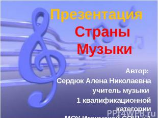 Презентация Страны МузыкиАвтор: Сердюк Алена Николаевнаучитель музыки 1 квалифик