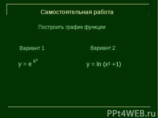 Самостоятельная работаПостроить график функцииВариант 1Вариант 2