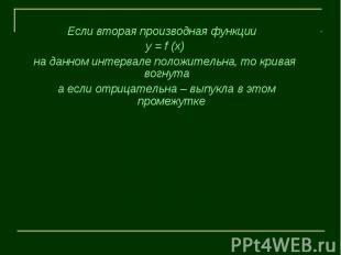 Если вторая производная функции у = f (х) на данном интервале положительна, то к