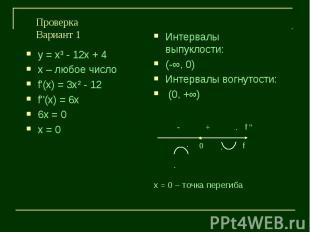 ПроверкаВариант 1у = х³ - 12х + 4х – любое числоf'(х) = 3х² - 12f''(х) = 6х6х =