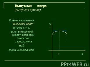 Выпуклая вверх(выпуклая кривая)Кривая называется выпуклой вверх в точке х = а, е
