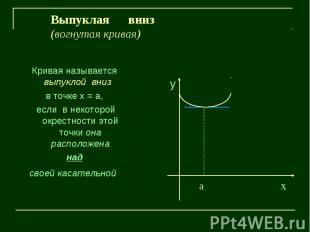 Выпуклая вниз(вогнутая кривая)Кривая называется выпуклой вниз в точке х = а, есл