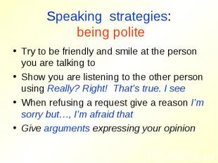 Speaking strategies: being politeTry to be friendly and smile at the person you