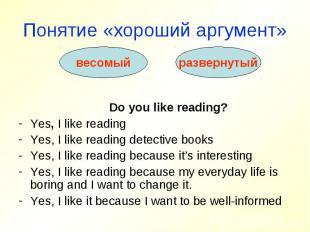 Понятие «хороший аргумент» Do you like reading?Yes, I like readingYes, I like re