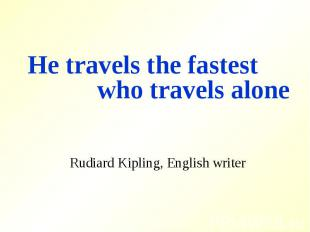 He travels the fastest who travels aloneRudiard Kipling, English writer