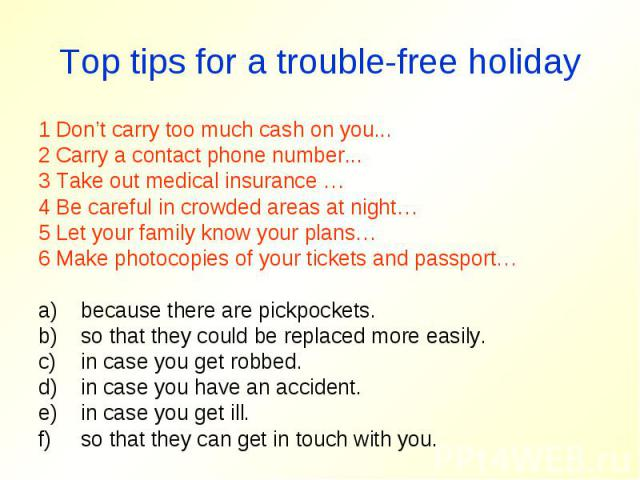 Top tips for a trouble-free holiday1 Don't carry too much cash on you...2 Carry a contact phone number...3 Take out medical insurance …4 Be careful in crowded areas at night…5 Let your family know your plans…6 Make photocopies of your tickets and pa…
