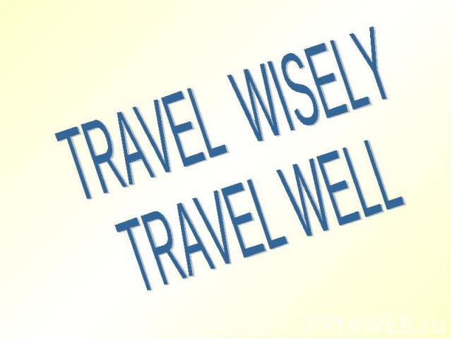 TRAVEL WISELYTRAVEL WELL