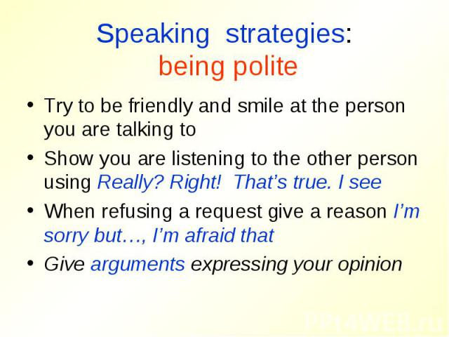 Speaking strategies: being politeTry to be friendly and smile at the person you are talking toShow you are listening to the other person using Really? Right! That's true. I seeWhen refusing a request give a reason I'm sorry but…, I'm afraid thatGive…