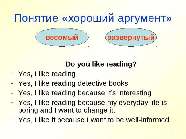 Понятие «хороший аргумент» Do you like reading?Yes, I like readingYes, I like reading detective booksYes, I like reading because it's interestingYes, I like reading because my everyday life is boring and I want to change it.Yes, I like it because I …