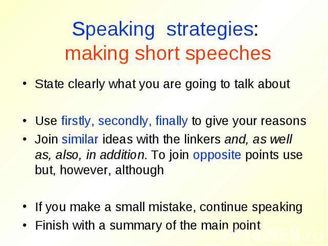 Speaking strategies: making short speechesState clearly what you are going to talk aboutUse firstly, secondly, finally to give your reasonsJoin similar ideas with the linkers and, as well as, also, in addition. To join opposite points use but, howev…