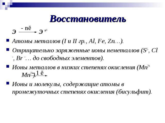ЭЭ n+Атомы металлов (I и II гр., Al, Fe, Zn…).Отрицательно заряженные ионы неметаллов (S2–, Cl –, Br –… до свободных элементов).Ионы металлов в низких степенях окисления (Mn2+ Mn1+).Ионы и молекулы, содержащие атомы в промежуточных степенях окислени…