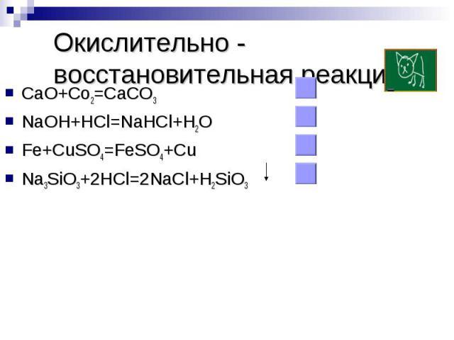 Окислительно - восстановительная реакцияCaO+Co2=CaCO3NaOH+HCl=NaHCl+H2OFe+CuSO4=FeSO4+CuNa3SiO3+2HCl=2NaCl+H2SiO3