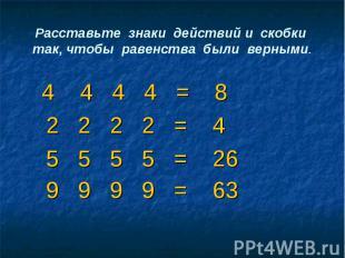 Расставьте знаки действий и скобки так, чтобы равенства были верными. 4 4 4 4 =