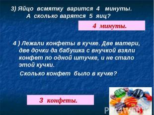 3) Яйцо всмятку варится 4 минуты. А сколько варятся 5 яиц?4 ) Лежали конфеты в к