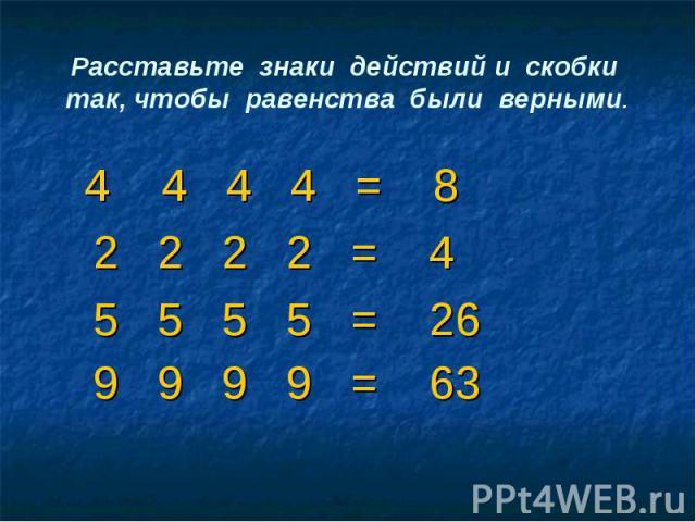 Расставьте знаки действий и скобки так, чтобы равенства были верными. 4 4 4 4 = 8 2 2 2 2 = 4 5 5 5 5 = 26 9 9 9 9 = 63