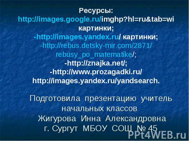 Подготовила презентацию учитель начальных классов Жигурова Инна Александровнаг. Сургут МБОУ СОШ № 45