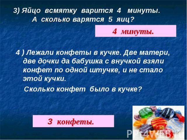 3) Яйцо всмятку варится 4 минуты. А сколько варятся 5 яиц?4 ) Лежали конфеты в кучке. Две матери, две дочки да бабушка с внучкой взяли конфет по одной штучке, и не стало этой кучки. Сколько конфет было в кучке?