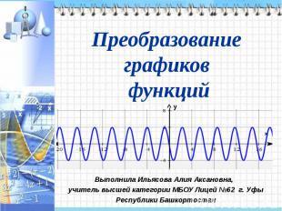 Преобразование графиков функцийВыполнила Ильясова Алия Аксановна, учитель высшей